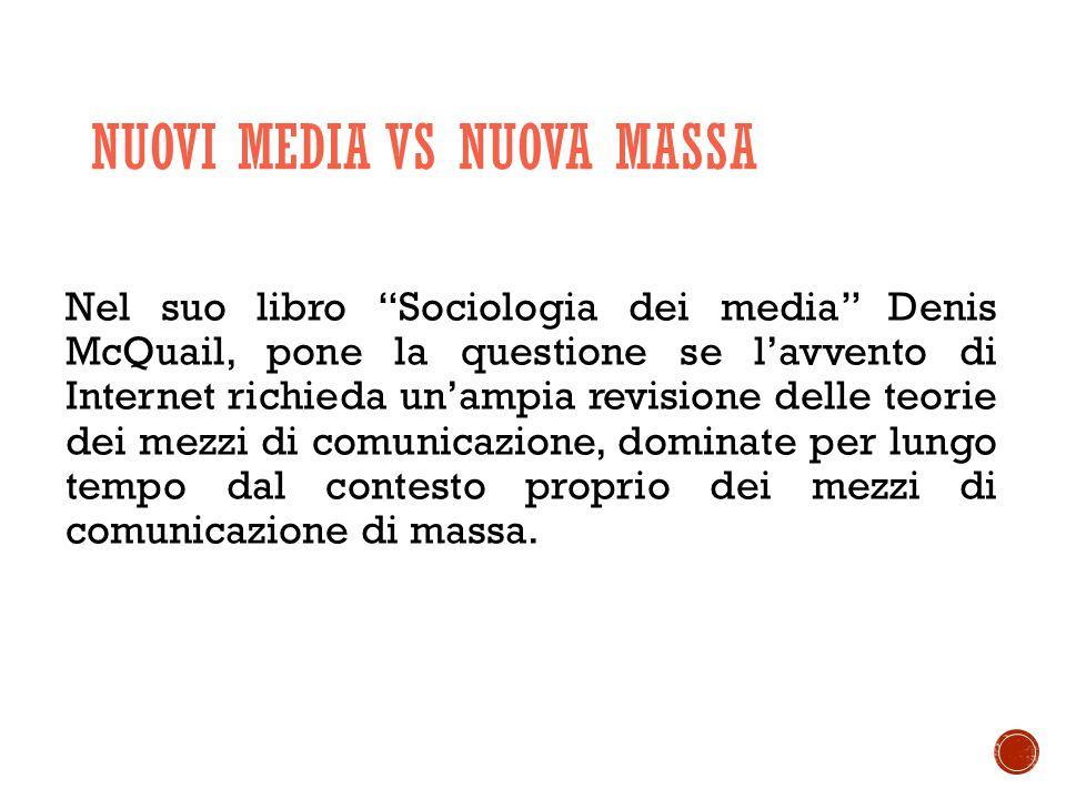 NUOVI MEDIA VS NUOVA MASSA Nel suo libro Sociologia dei media Denis McQuail, pone la questione se l'avvento di Internet richieda un'ampia revisione delle teorie dei mezzi di comunicazione, dominate per lungo tempo dal contesto proprio dei mezzi di comunicazione di massa.