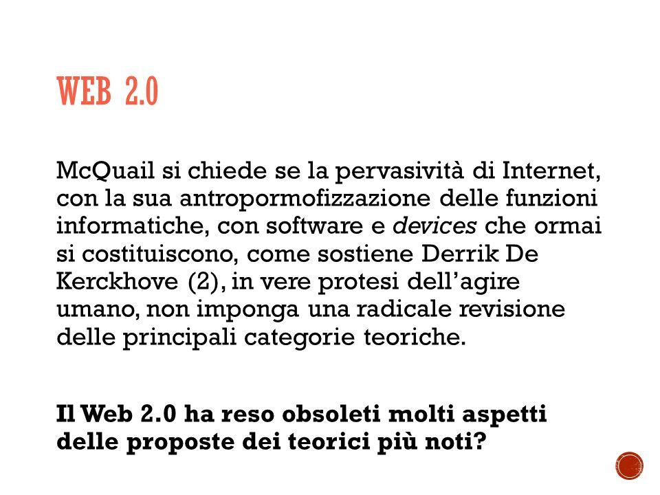 WEB 2.0 McQuail si chiede se la pervasività di Internet, con la sua antropormofizzazione delle funzioni informatiche, con software e devices che ormai si costituiscono, come sostiene Derrik De Kerckhove (2), in vere protesi dell'agire umano, non imponga una radicale revisione delle principali categorie teoriche.
