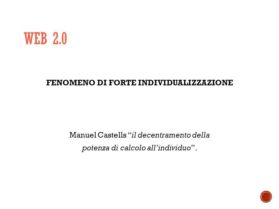 WEB 2.0 FENOMENO DI FORTE INDIVIDUALIZZAZIONE Manuel Castells il decentramento della potenza di calcolo all'individuo .