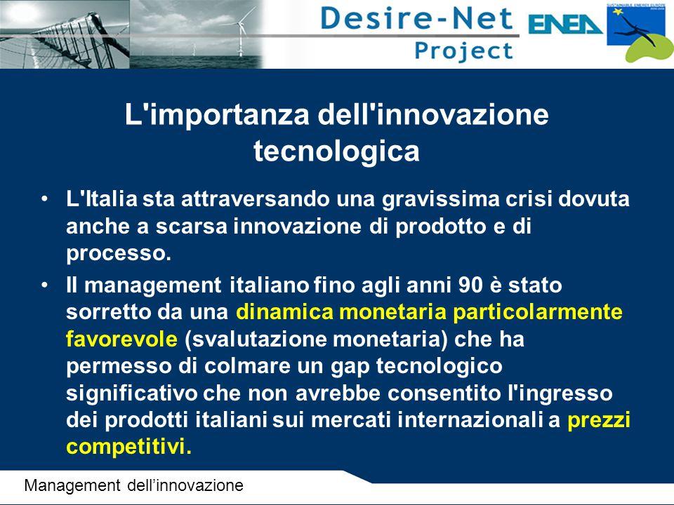 L importanza dell innovazione tecnologica II grave ritardo dell Italia nella corsa aII'innovazione è mostrato da alcuni indicatori chiave come ad esempio: –gli investimenti per Ricerca e Sviluppo (R & S) come percentuale del Pil –il numero di brevetti –il numero di ricercatori –la quota di investimenti in innovazione delle imprese Management dell'innovazione