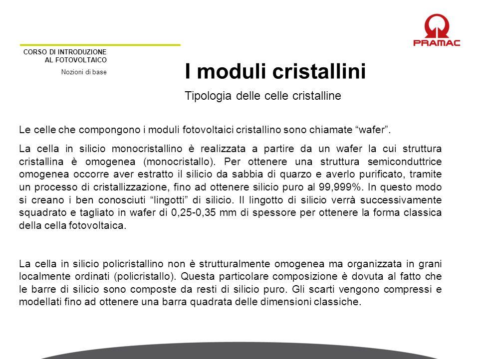 CORSO DI INTRODUZIONE AL FOTOVOLTAICO Nozioni di base Tipologia delle celle cristalline I moduli cristallini Le celle che compongono i moduli fotovolt