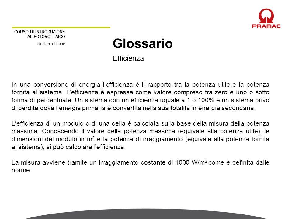 CORSO DI INTRODUZIONE AL FOTOVOLTAICO Nozioni di base Efficienza Glossario In una conversione di energia l'efficienza è il rapporto tra la potenza uti