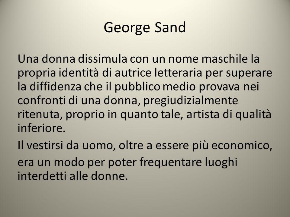 George Sand Una donna dissimula con un nome maschile la propria identità di autrice letteraria per superare la diffidenza che il pubblico medio provav