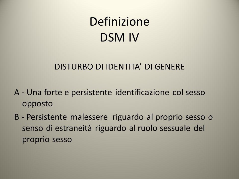 Definizione DSM IV DISTURBO DI IDENTITA' DI GENERE A - Una forte e persistente identificazione col sesso opposto B - Persistente malessere riguardo al
