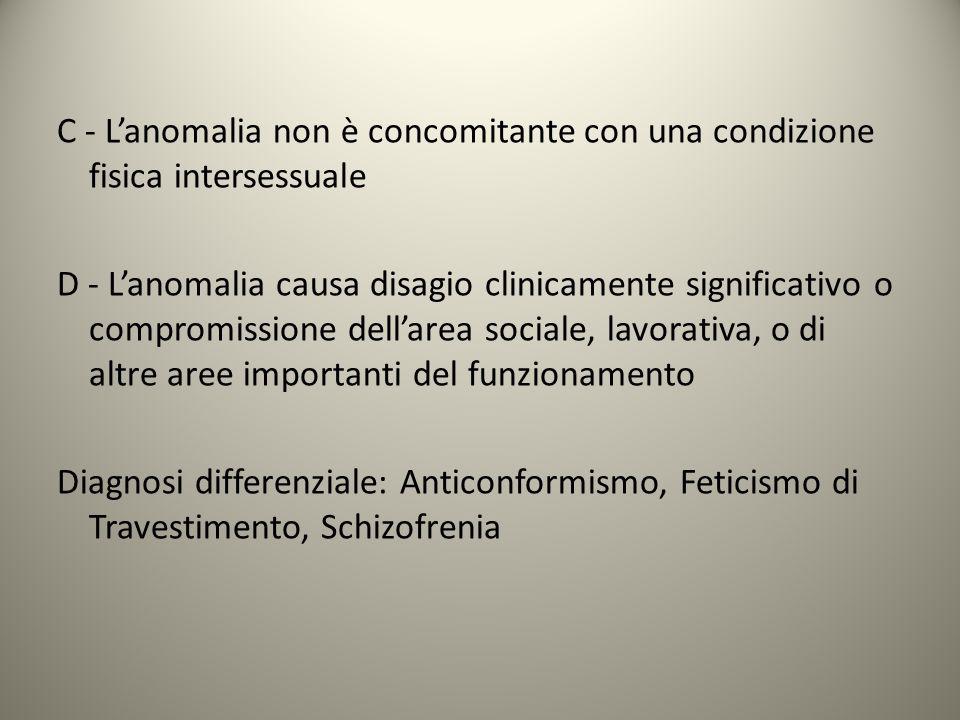 C - L'anomalia non è concomitante con una condizione fisica intersessuale D - L'anomalia causa disagio clinicamente significativo o compromissione del