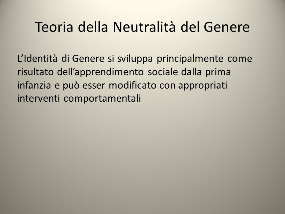 Teoria della Neutralità del Genere L'Identità di Genere si sviluppa principalmente come risultato dell'apprendimento sociale dalla prima infanzia e pu