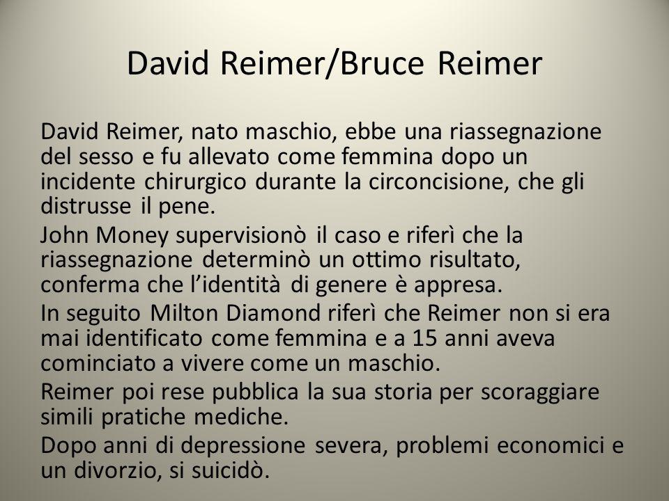 David Reimer/Bruce Reimer David Reimer, nato maschio, ebbe una riassegnazione del sesso e fu allevato come femmina dopo un incidente chirurgico durant