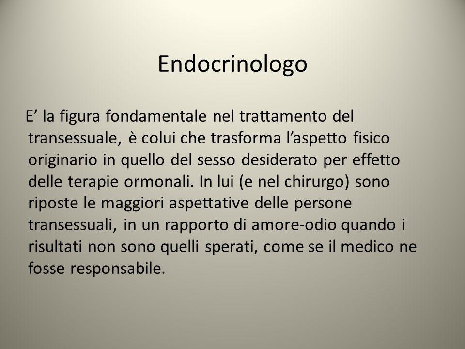 Endocrinologo E' la figura fondamentale nel trattamento del transessuale, è colui che trasforma l'aspetto fisico originario in quello del sesso deside
