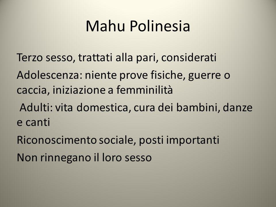 Mahu Polinesia Terzo sesso, trattati alla pari, considerati Adolescenza: niente prove fisiche, guerre o caccia, iniziazione a femminilità Adulti: vita