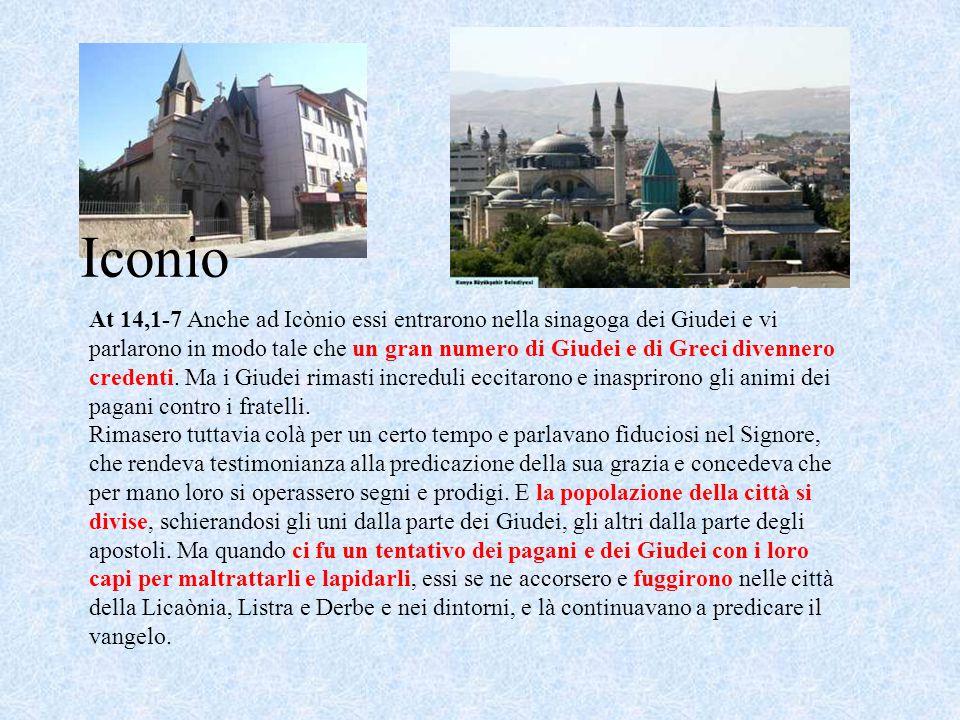 Iconio At 14,1-7 Anche ad Icònio essi entrarono nella sinagoga dei Giudei e vi parlarono in modo tale che un gran numero di Giudei e di Greci divenner