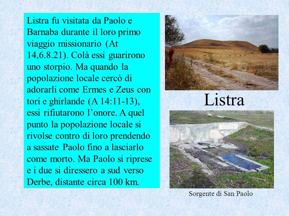 Listra Listra fu visitata da Paolo e Barnaba durante il loro primo viaggio missionario (At 14,6.8.21). Colà essi guarirono uno storpio. Ma quando la p