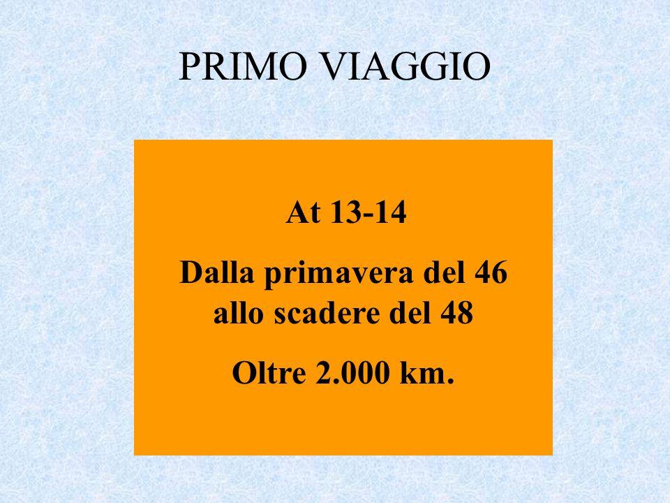 PRIMO VIAGGIO At 13-14 Dalla primavera del 46 allo scadere del 48 Oltre 2.000 km.