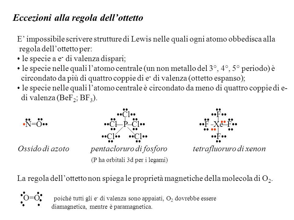 Eccezioni alla regola dell'ottetto E' impossibile scrivere strutture di Lewis nelle quali ogni atomo obbedisca alla regola dell'ottetto per: le specie a e - di valenza dispari; le specie nelle quali l'atomo centrale (un non metallo del 3°, 4°, 5° periodo) è circondato da più di quattro coppie di e - di valenza (ottetto espanso); le specie nelle quali l'atomo centrale è circondato da meno di quattro coppie di e- di valenza (BeF 2 ; BF 3 ).