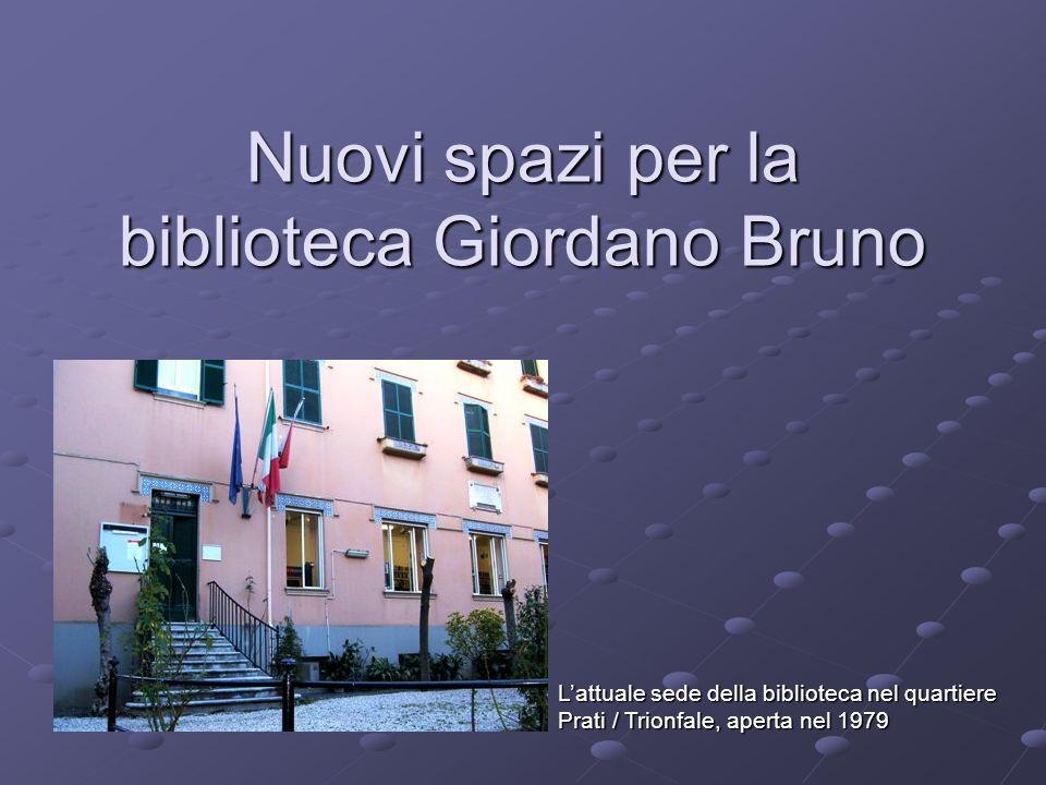 Nuovi spazi per la biblioteca Giordano Bruno L'attuale sede della biblioteca nel quartiere Prati / Trionfale, aperta nel 1979
