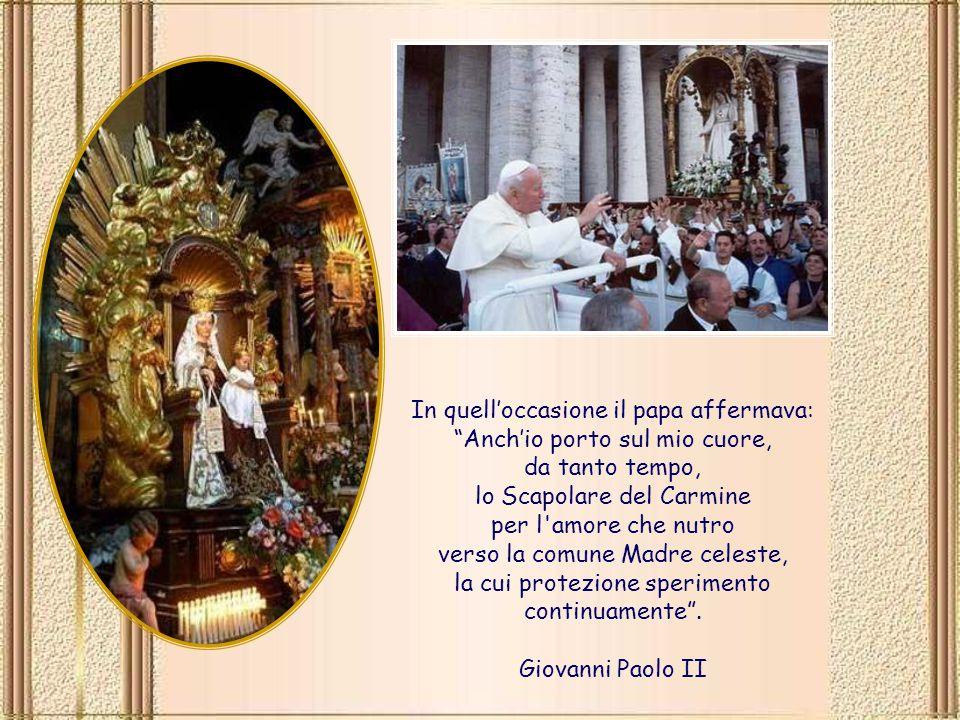 In quell'occasione il papa affermava: Anch'io porto sul mio cuore, da tanto tempo, lo Scapolare del Carmine per l amore che nutro verso la comune Madre celeste, la cui protezione sperimento continuamente .