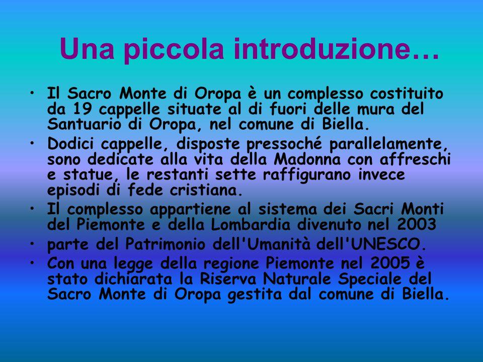 Una piccola introduzione… Il Sacro Monte di Oropa è un complesso costituito da 19 cappelle situate al di fuori delle mura del Santuario di Oropa, nel comune di Biella.