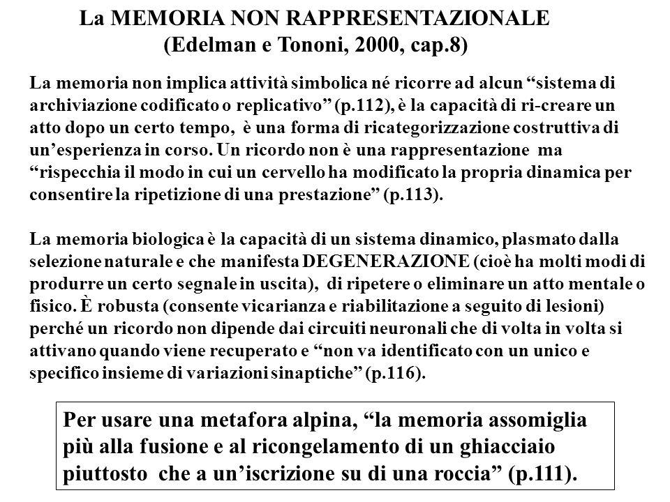La MEMORIA NON RAPPRESENTAZIONALE (Edelman e Tononi, 2000, cap.8) La memoria non implica attività simbolica né ricorre ad alcun sistema di archiviazione codificato o replicativo (p.112), è la capacità di ri-creare un atto dopo un certo tempo, è una forma di ricategorizzazione costruttiva di un'esperienza in corso.