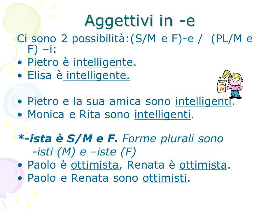 Aggettivi in -e Ci sono 2 possibilità:(S/M e F)-e / (PL/M e F) –i: Pietro è intelligente. Elisa è intelligente. Pietro e la sua amica sono intelligent