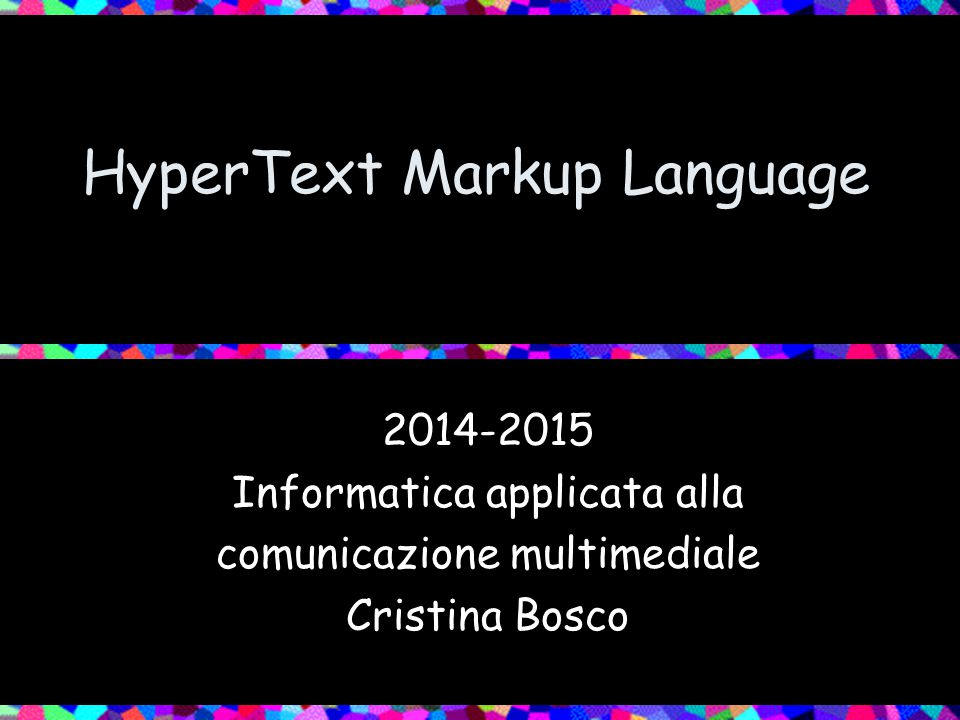 HyperText Markup Language 2014-2015 Informatica applicata alla comunicazione multimediale Cristina Bosco
