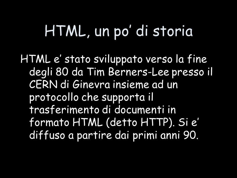 HTML, un po' di storia HTML e' stato sviluppato verso la fine degli 80 da Tim Berners-Lee presso il CERN di Ginevra insieme ad un protocollo che supporta il trasferimento di documenti in formato HTML (detto HTTP).