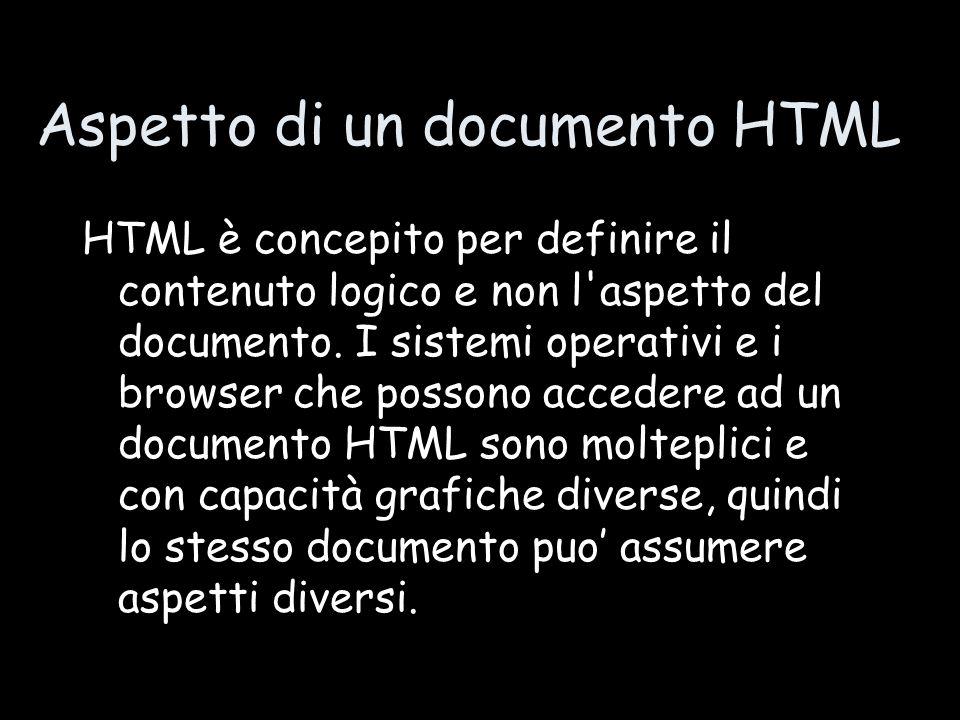Aspetto di un documento HTML HTML è concepito per definire il contenuto logico e non l aspetto del documento.