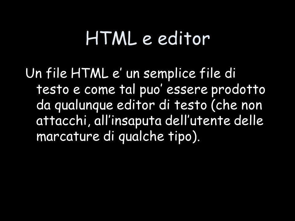 HTML e editor Un file HTML e' un semplice file di testo e come tal puo' essere prodotto da qualunque editor di testo (che non attacchi, all'insaputa dell'utente delle marcature di qualche tipo).