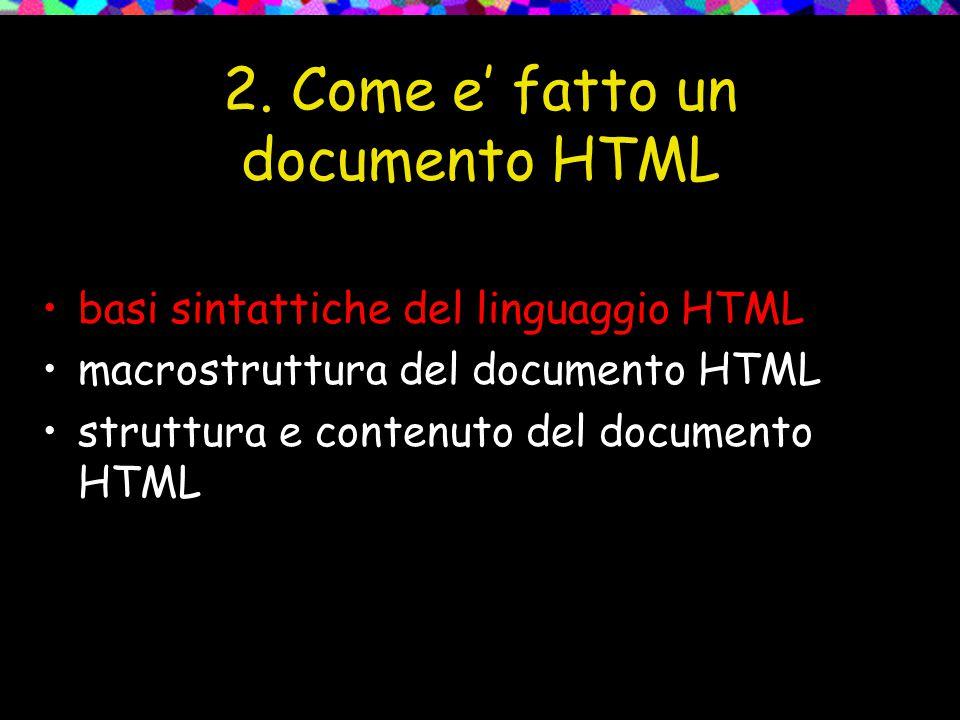 2. Come e' fatto un documento HTML basi sintattiche del linguaggio HTML macrostruttura del documento HTML struttura e contenuto del documento HTML