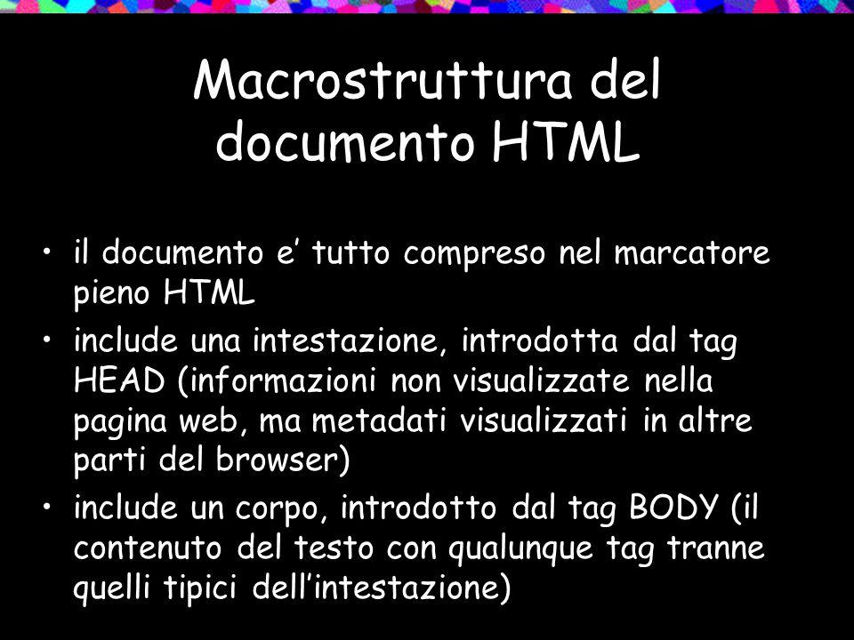 Macrostruttura del documento HTML il documento e' tutto compreso nel marcatore pieno HTML include una intestazione, introdotta dal tag HEAD (informazioni non visualizzate nella pagina web, ma metadati visualizzati in altre parti del browser) include un corpo, introdotto dal tag BODY (il contenuto del testo con qualunque tag tranne quelli tipici dell'intestazione)