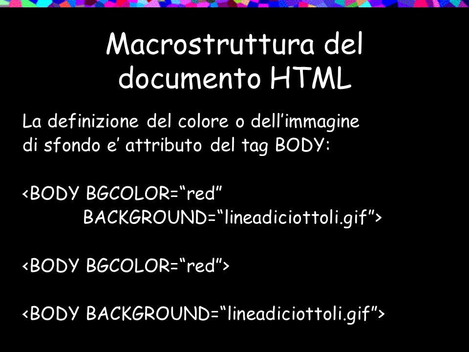 Macrostruttura del documento HTML La definizione del colore o dell'immagine di sfondo e' attributo del tag BODY: <BODY BGCOLOR= red BACKGROUND= lineadiciottoli.gif >