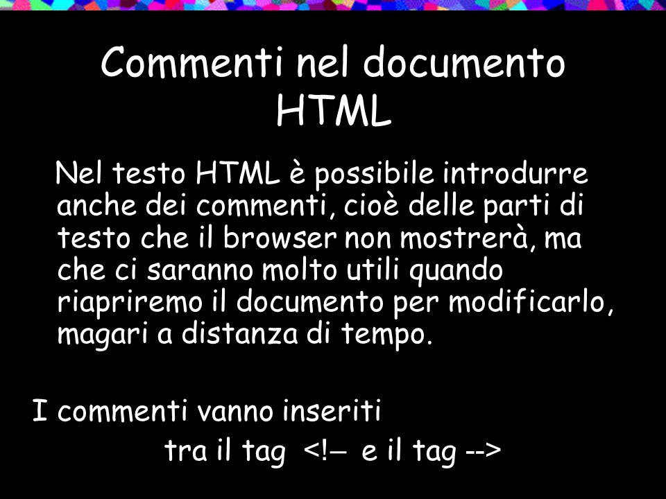 Commenti nel documento HTML Nel testo HTML è possibile introdurre anche dei commenti, cioè delle parti di testo che il browser non mostrerà, ma che ci saranno molto utili quando riapriremo il documento per modificarlo, magari a distanza di tempo.