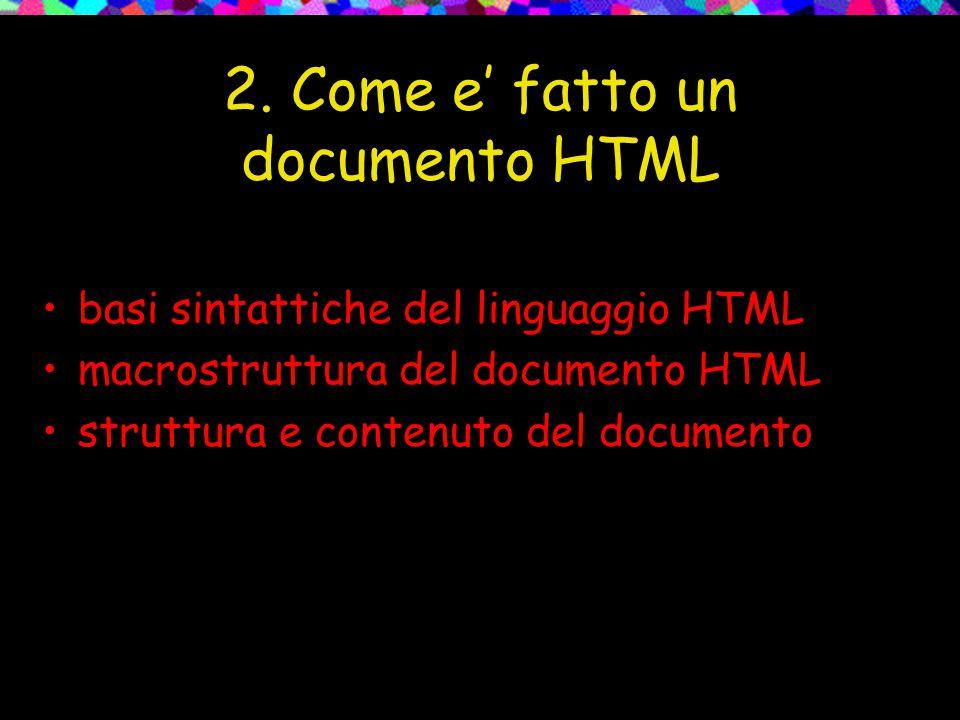 2. Come e' fatto un documento HTML basi sintattiche del linguaggio HTML macrostruttura del documento HTML struttura e contenuto del documento