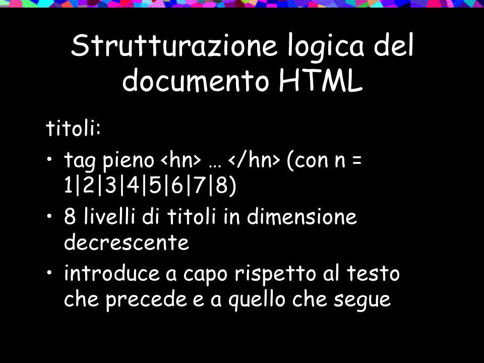 Strutturazione logica del documento HTML titoli: tag pieno … (con n = 1|2|3|4|5|6|7|8) 8 livelli di titoli in dimensione decrescente introduce a capo rispetto al testo che precede e a quello che segue