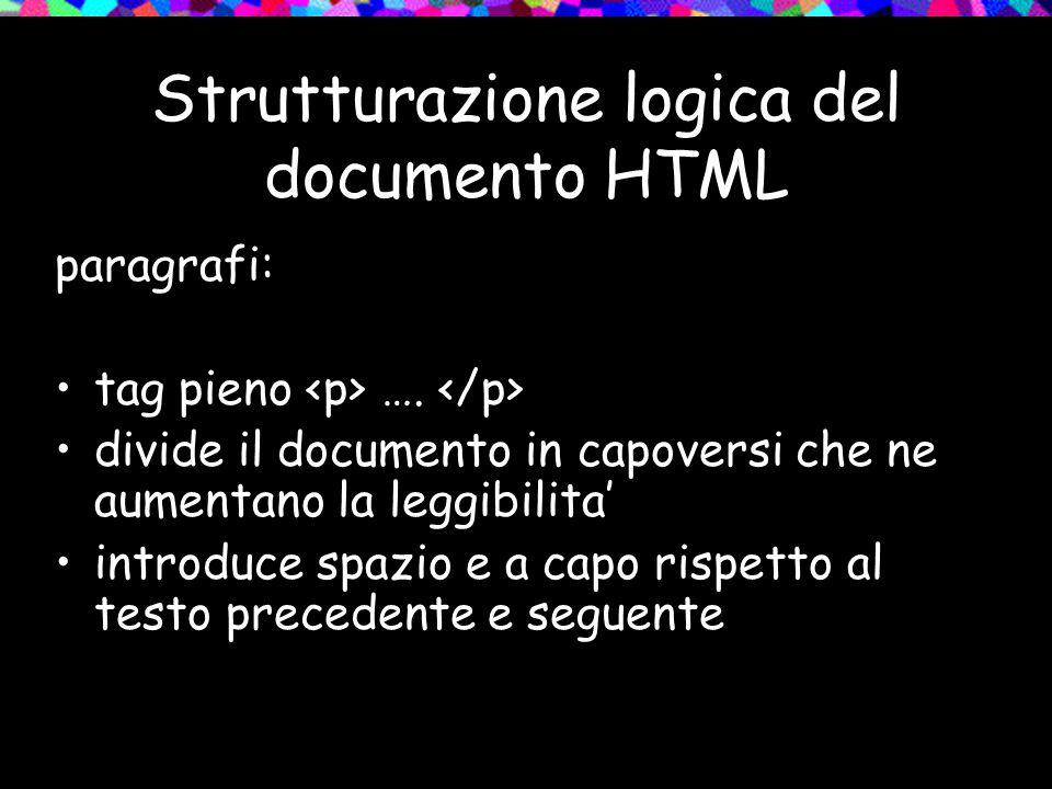 Strutturazione logica del documento HTML paragrafi: tag pieno …. divide il documento in capoversi che ne aumentano la leggibilita' introduce spazio e