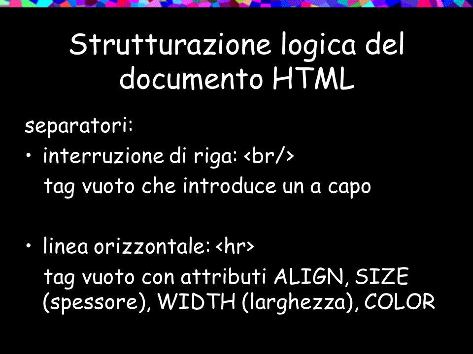 Strutturazione logica del documento HTML separatori: interruzione di riga: tag vuoto che introduce un a capo linea orizzontale: tag vuoto con attributi ALIGN, SIZE (spessore), WIDTH (larghezza), COLOR