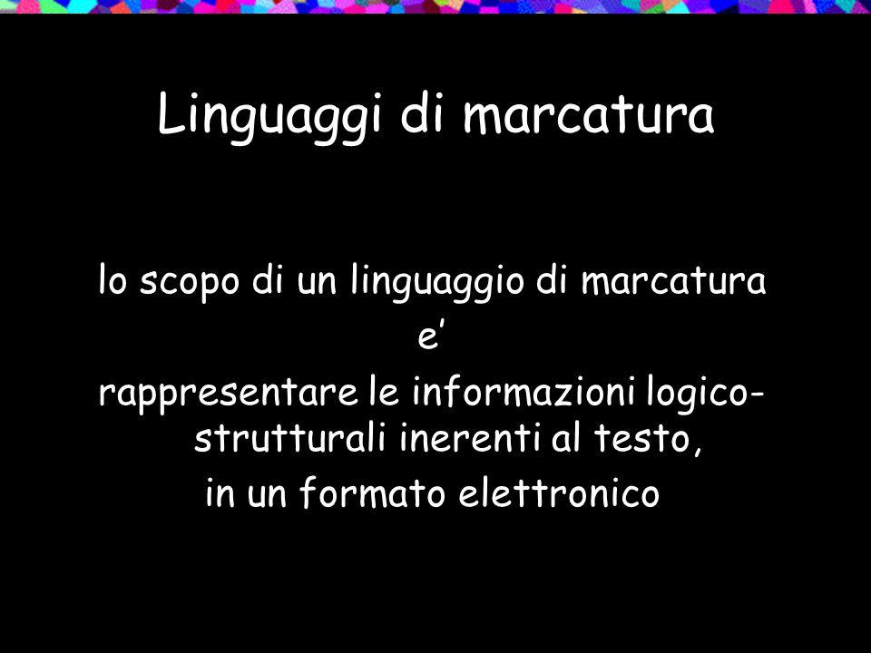 Linguaggi di marcatura lo scopo di un linguaggio di marcatura e' di specificare NON le esatte impostazioni di visualizzazione grafica, MA i contenuti e l'organizzazione del testo in modo FORMALE