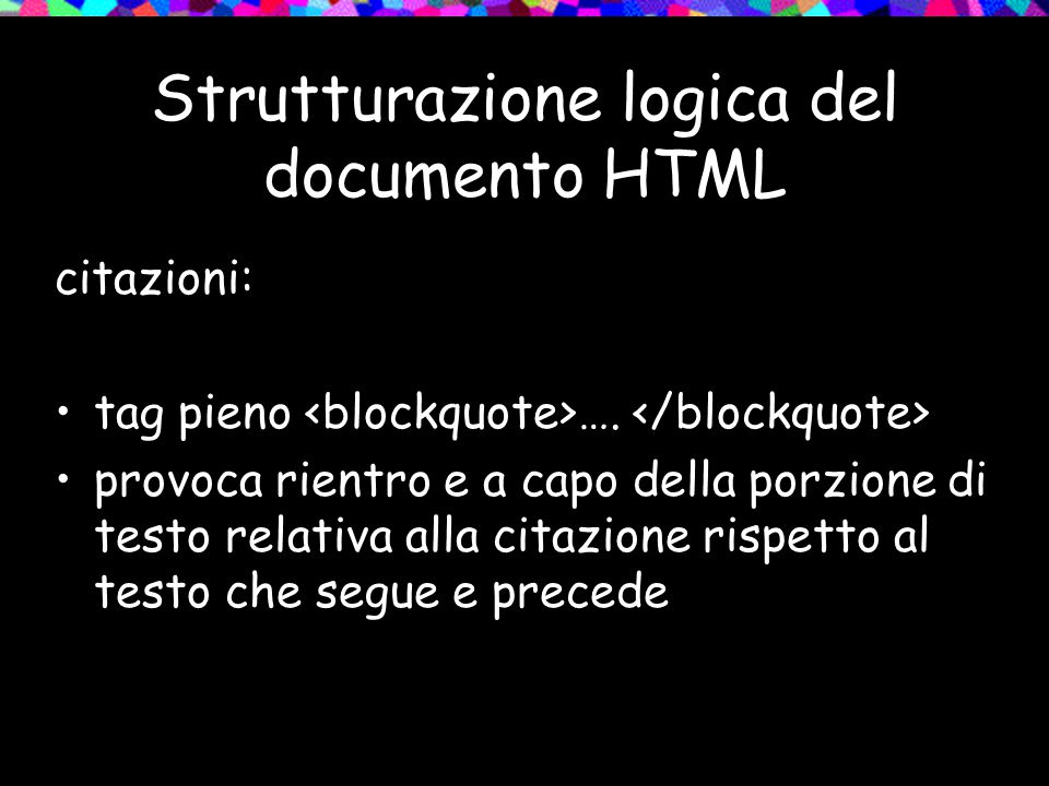 Strutturazione logica del documento HTML citazioni: tag pieno …. provoca rientro e a capo della porzione di testo relativa alla citazione rispetto al
