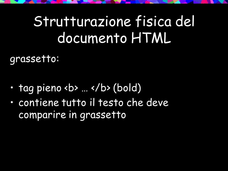 Strutturazione fisica del documento HTML grassetto: tag pieno … (bold) contiene tutto il testo che deve comparire in grassetto