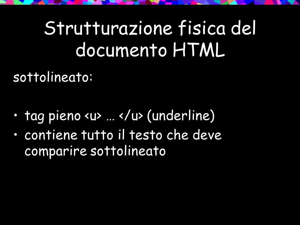Strutturazione fisica del documento HTML sottolineato: tag pieno … (underline) contiene tutto il testo che deve comparire sottolineato