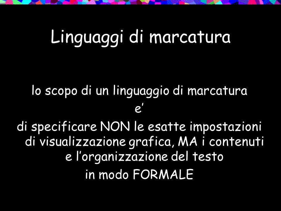 Linguaggi di marcatura lo scopo di un linguaggio di marcatura e' di specificare NON le esatte impostazioni di visualizzazione grafica, MA i contenuti