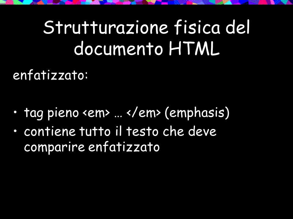 Strutturazione fisica del documento HTML enfatizzato: tag pieno … (emphasis) contiene tutto il testo che deve comparire enfatizzato
