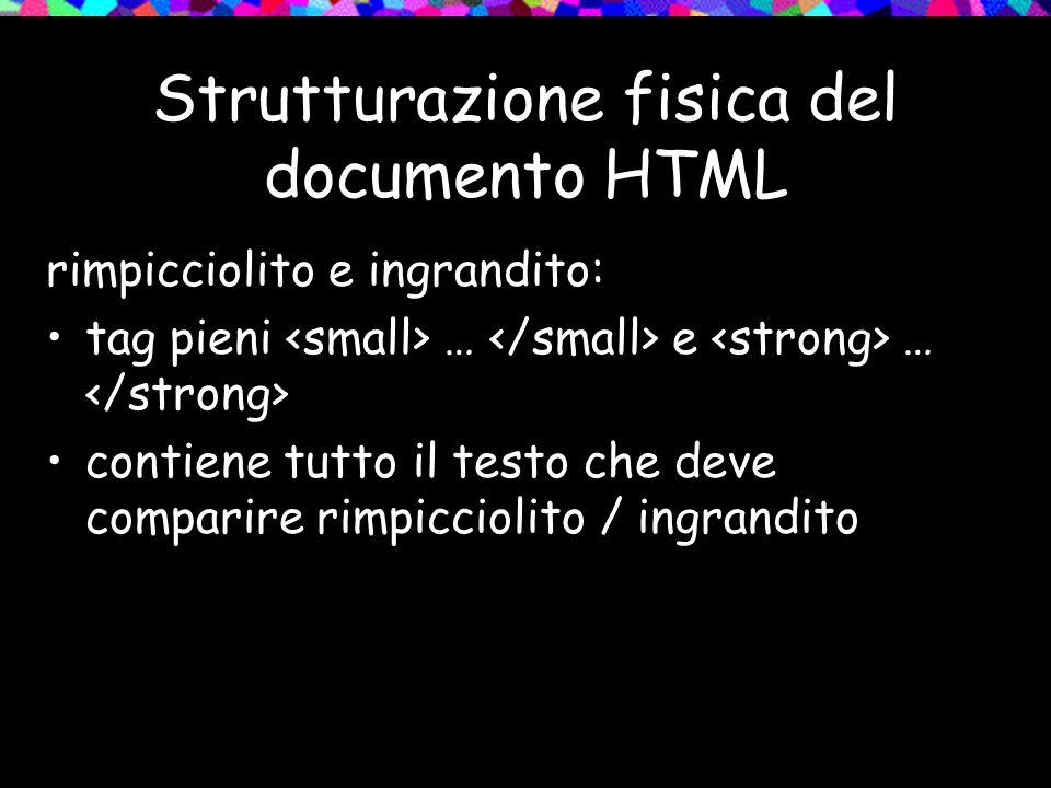 Strutturazione fisica del documento HTML rimpicciolito e ingrandito: tag pieni … e … contiene tutto il testo che deve comparire rimpicciolito / ingran