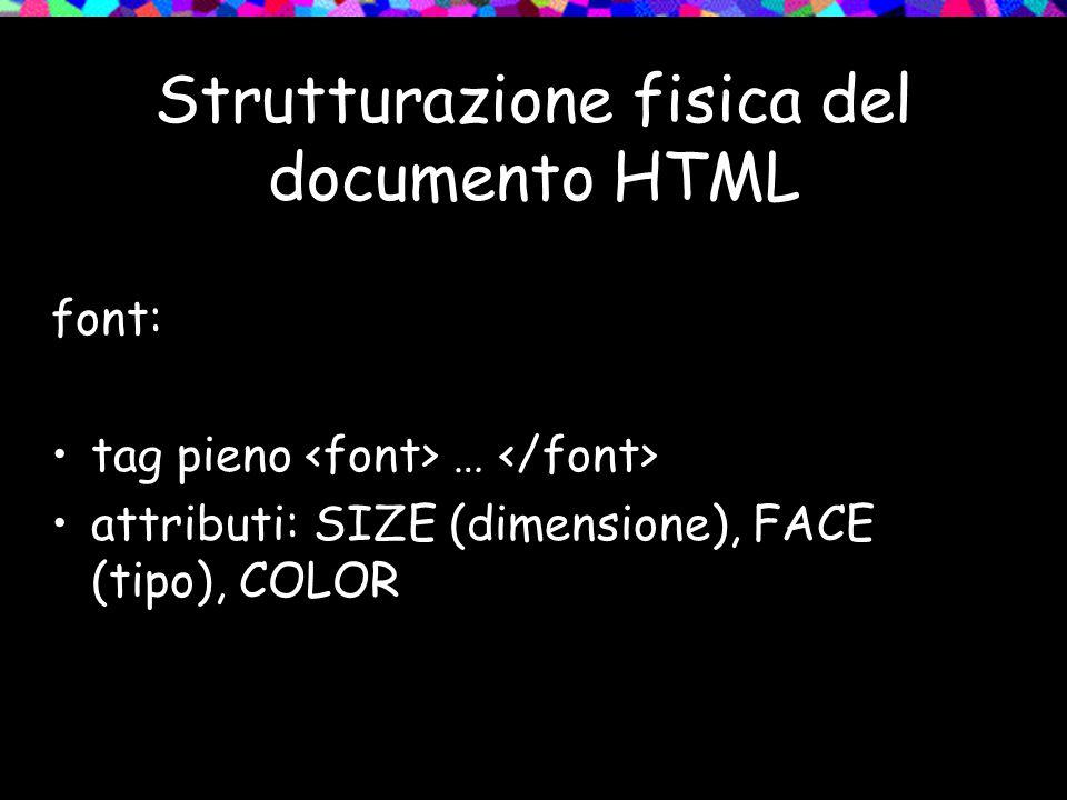 Strutturazione fisica del documento HTML font: tag pieno … attributi: SIZE (dimensione), FACE (tipo), COLOR