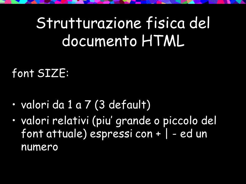 Strutturazione fisica del documento HTML font SIZE: valori da 1 a 7 (3 default) valori relativi (piu' grande o piccolo del font attuale) espressi con + | - ed un numero