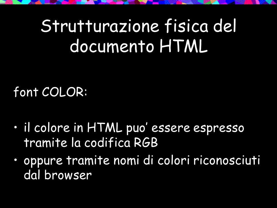 Strutturazione fisica del documento HTML font COLOR: il colore in HTML puo' essere espresso tramite la codifica RGB oppure tramite nomi di colori riconosciuti dal browser