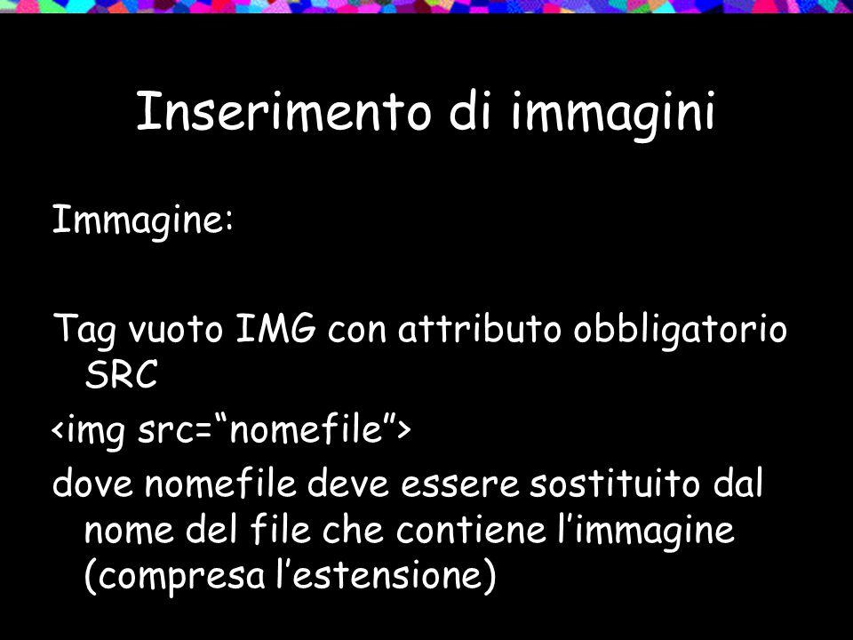 Inserimento di immagini Immagine: Tag vuoto IMG con attributo obbligatorio SRC dove nomefile deve essere sostituito dal nome del file che contiene l'immagine (compresa l'estensione)