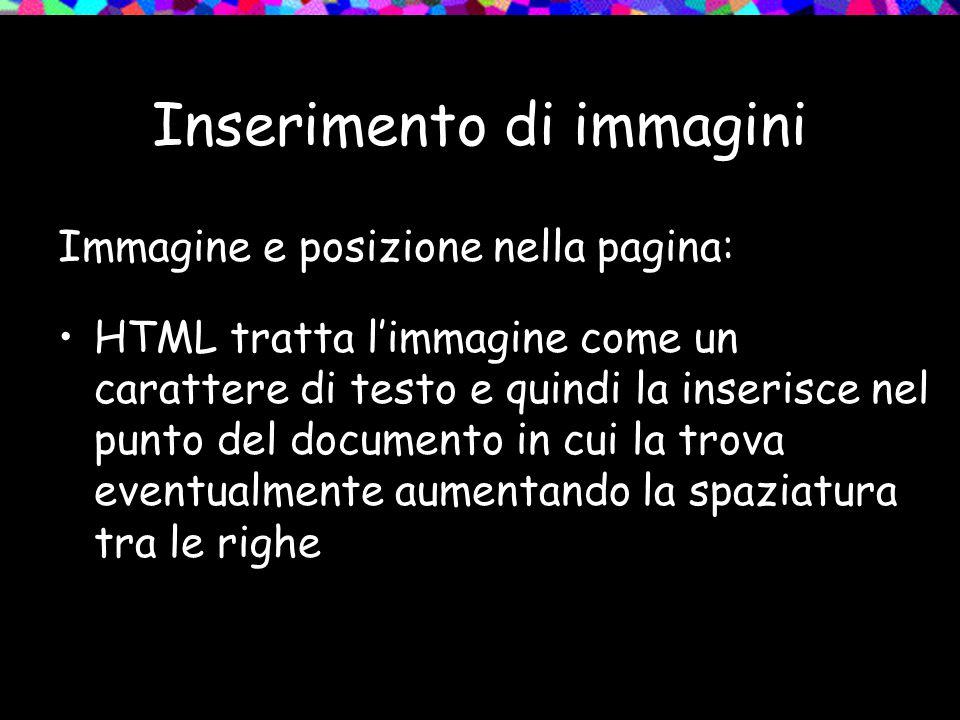 Inserimento di immagini Immagine e posizione nella pagina: HTML tratta l'immagine come un carattere di testo e quindi la inserisce nel punto del documento in cui la trova eventualmente aumentando la spaziatura tra le righe