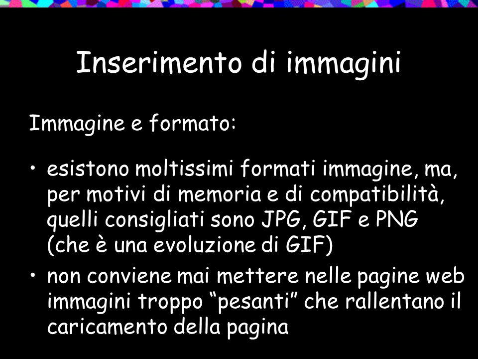 Inserimento di immagini Immagine e formato: esistono moltissimi formati immagine, ma, per motivi di memoria e di compatibilità, quelli consigliati sono JPG, GIF e PNG (che è una evoluzione di GIF) non conviene mai mettere nelle pagine web immagini troppo pesanti che rallentano il caricamento della pagina