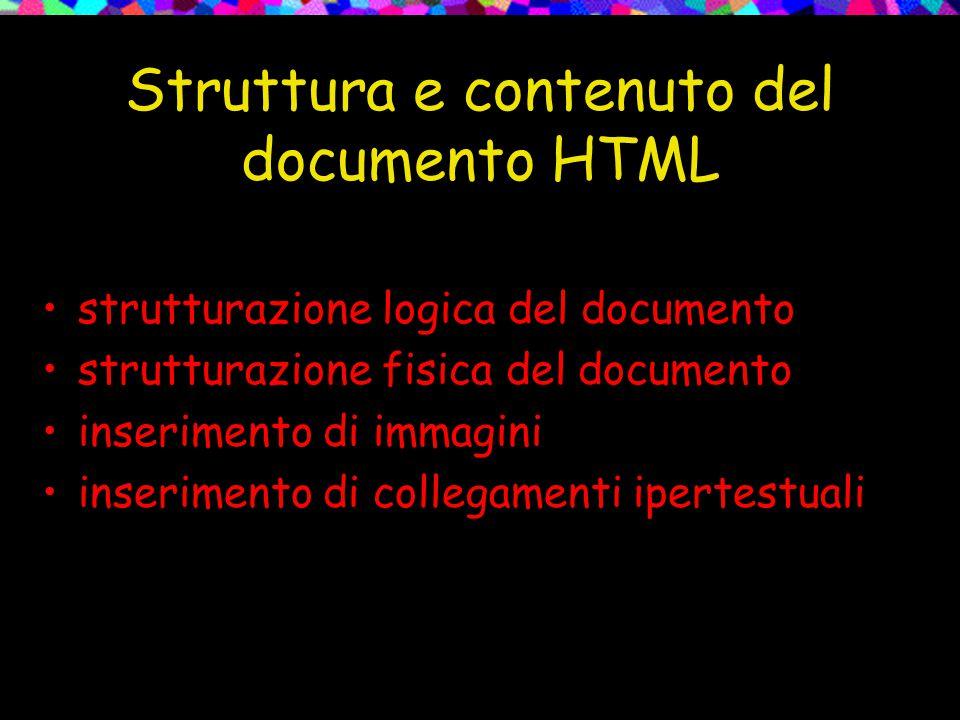 Struttura e contenuto del documento HTML strutturazione logica del documento strutturazione fisica del documento inserimento di immagini inserimento di collegamenti ipertestuali