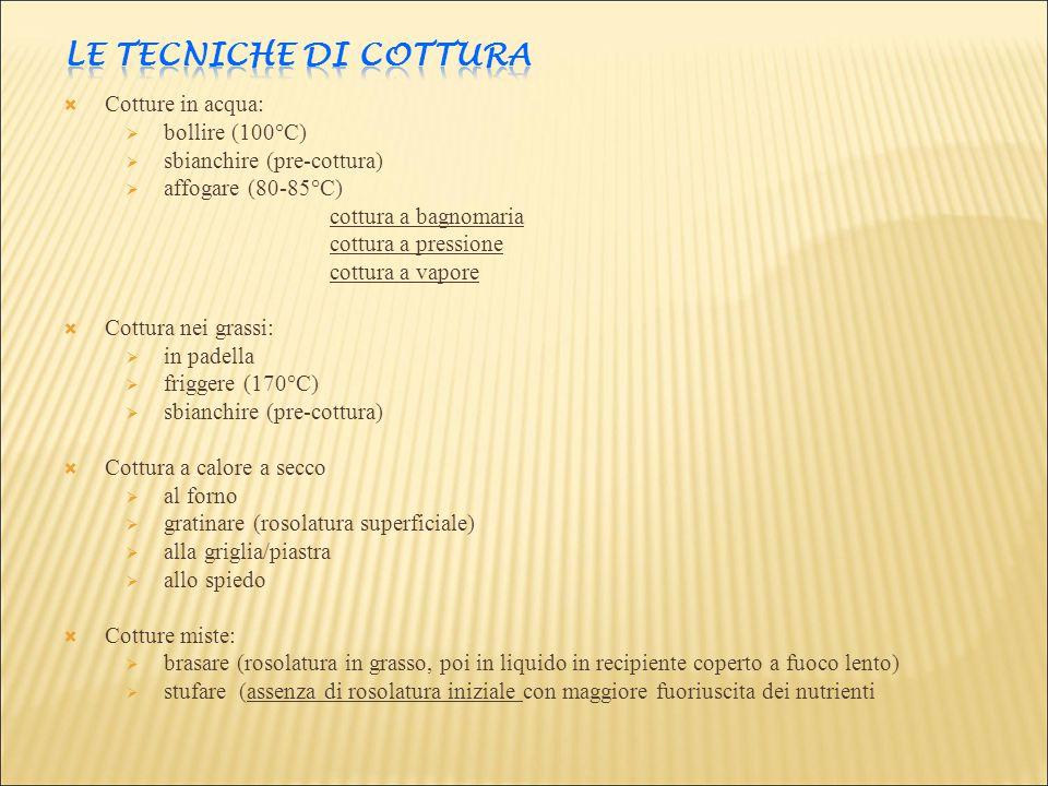  Cotture in acqua:  bollire (100°C)  sbianchire (pre-cottura)  affogare (80-85°C) cottura a bagnomaria cottura a pressione cottura a vapore  Cott