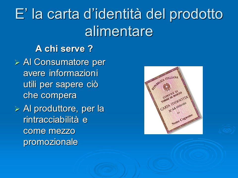 E' la carta d'identità del prodotto alimentare A chi serve ?  Al Consumatore per avere informazioni utili per sapere ciò che compera  Al produttore,